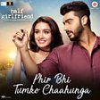 PHIR BHI TUMKO CHAAHUNGA (HALF GIRLFRIEND)